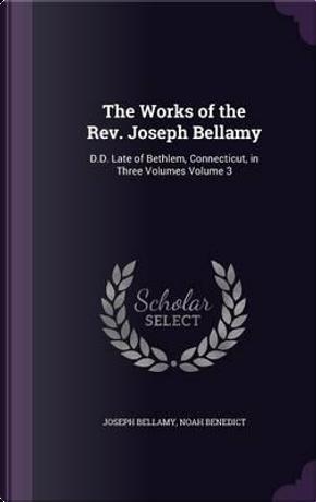 The Works of the REV. Joseph Bellamy by Joseph Bellamy