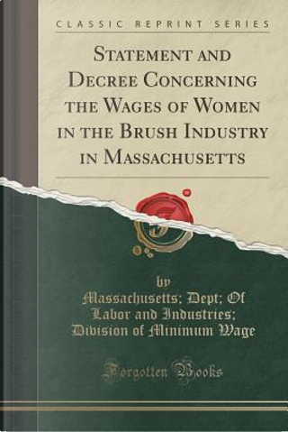 Statement and Decree Concerning the Wages of Women in the Brush Industry in Massachusetts (Classic Reprint) by Massachusetts Dept Of Labor and Wage