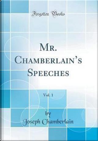 Mr. Chamberlain's Speeches, Vol. 1 (Classic Reprint) by Joseph Chamberlain