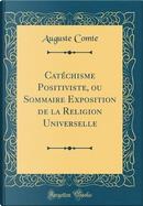 Catéchisme Positiviste, ou Sommaire Exposition de la Religion Universelle (Classic Reprint) by auguste comte