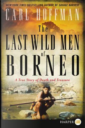 The Last Wild Men of Borneo by Carl Hoffman