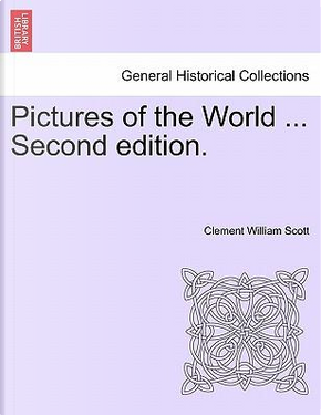 Pictures of the World ... Second edition. by Clement William Scott