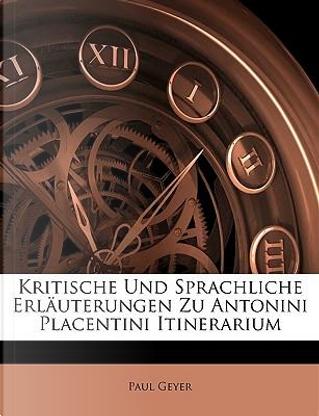 Kritische Und Sprachliche Erluterungen Zu Antonini Placentini Itinerarium by Paul Geyer