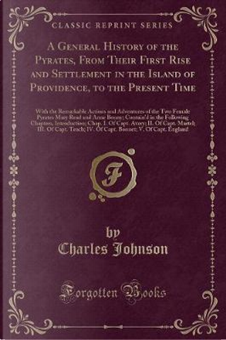 A General History of the Pyrates, From Their First Rise and Settlement in the Island of Providence, to the Present Time by Charles Johnson