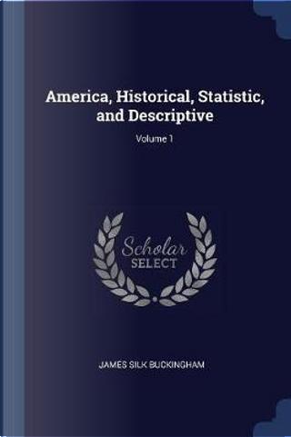 America, Historical, Statistic, and Descriptive; Volume 1 by James Silk Buckingham