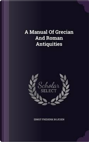 A Manual of Grecian and Roman Antiquities by Ernst Frederik Bojesen