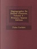 Hagiographie Du Diocese D'Amiens, Volume 4 by Jules Corblet
