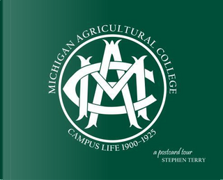 Michigan Agricultural College Campus Life 1900-1925 by Stephen Terry