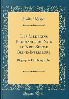 Les Médecins Normands du Xiie au Xixe Siècle Seine-Inférieure by Jules Roger