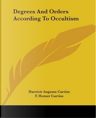 Degrees and Orders According to Occultism by Harriett Augusta Curtiss