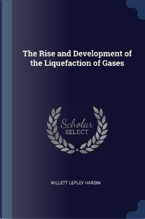 The Rise and Development of the Liquefaction of Gases by Willett Lepley Hardin