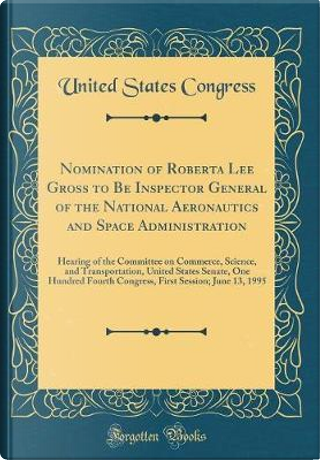 Nomination of Roberta Lee Gross to Be Inspector General of the National Aeronautics and Space Administration by United States Congress