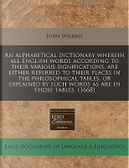 An Alphabetical Dictionary Wherein All English Words According to Their Various Significations, Are Either Referred to Their Places in the ... by Such Words as Are in Those Tables. (1668) by John Wilkins