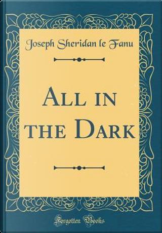 All in the Dark (Classic Reprint) by Joseph Sheridan Le Fanu