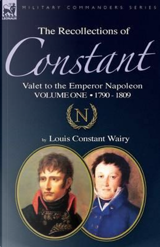 The Recollections of Constant, Valet to the Emperor Napoleon Volume 1 by Louis Constant Wairy