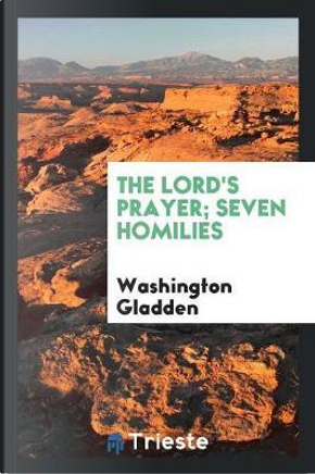 The Lord's Prayer; Seven Homilies by Washington Gladden
