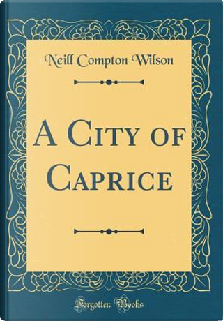 A City of Caprice (Classic Reprint) by Neill Compton Wilson