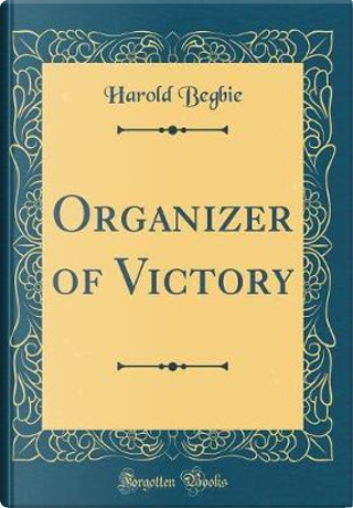 Organizer of Victory (Classic Reprint) by Harold Begbie