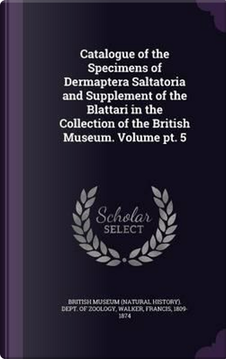 Catalogue of the Specimens of Dermaptera Saltatoria and Supplement of the Blattari in the Collection of the British Museum. Volume PT. 5 by Walker Francis 1809-1874