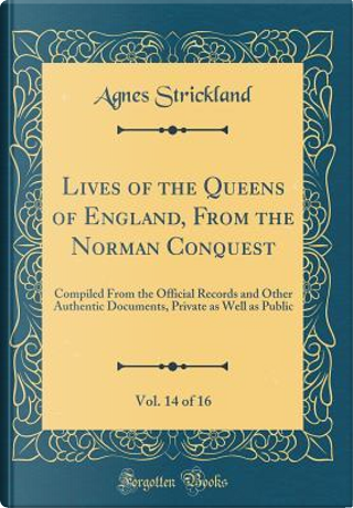 Lives of the Queens of England, From the Norman Conquest, Vol. 14 of 16 by Agnes Strickland