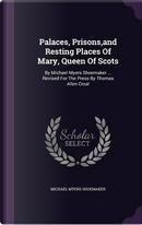 Palaces, Prisons, and Resting Places of Mary, Queen of Scots by Michael Myers Shoemaker