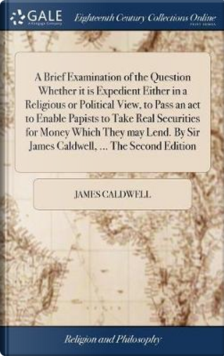 A Brief Examination of the Question Whether It Is Expedient Either in a Religious or Political View, to Pass an ACT to Enable Papists to Take Real ... by Sir James Caldwell, ... the Second Edition by James Caldwell
