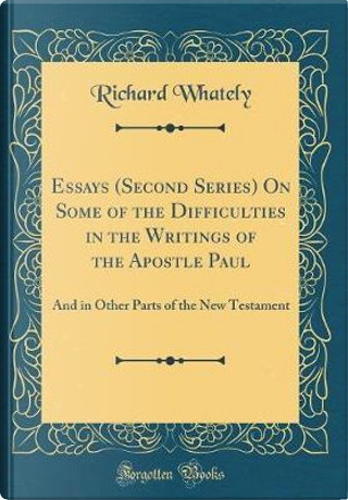 Essays (Second Series) On Some of the Difficulties in the Writings of the Apostle Paul by Richard Whately