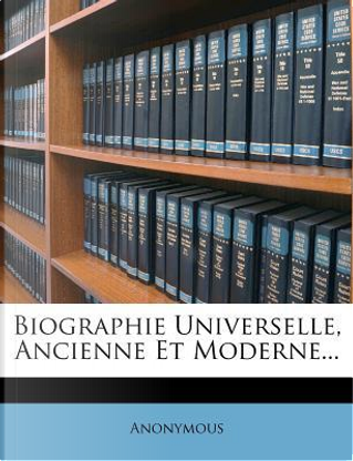 Biographie Universelle, Ancienne Et Moderne. by ANONYMOUS