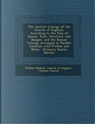 The Ancient Liturgy of the Church of England, According to the Uses of Sarum, York, Hereford, and Bangor, and the Roman Liturgy Arranged in Parallel ... Preface and Notes - Primary Source Edition by William Maskell