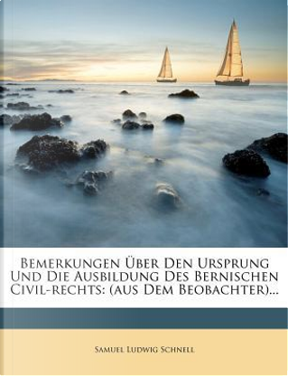 Bemerkungen Uber Den Ursprung Und Die Ausbildung Des Bernischen Civil-Rechts. by Samuel Ludwig Schnell