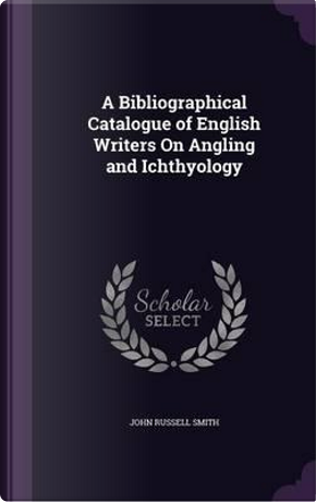 A Bibliographical Catalogue of English Writers on Angling and Ichthyology by John Russell Smith