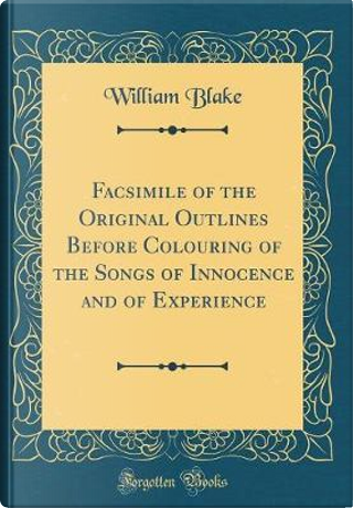 Facsimile of the Original Outlines Before Colouring of the Songs of Innocence and of Experience (Classic Reprint) by WILLIAM BLAKE