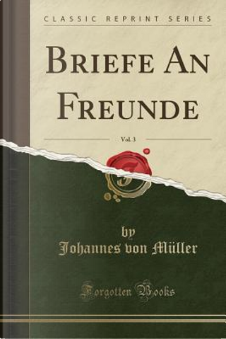 Briefe An Freunde, Vol. 3 (Classic Reprint) by Johannes Von Müller