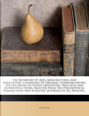 The Repertory of Arts, Manufactures, and Agriculture. Consisting of Original Communications, Specifications of Patent Inventions, Practical and and Scientific Journals of All Nations. by ANONYMOUS