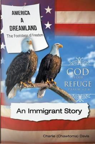 America a Dreamland, the Footsteps of Freedom - An Immigrant Story by Charlie (Chawtoma) Davis