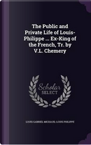 The Public and Private Life of Louis-Philippe ... Ex-King of the French, Tr. by V.L. Chemery by Louis Gabriel Michaud