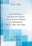An Analysis of the Railway Rates and Charges Order Confirmation Acts, 1891 and 1892 (Classic Reprint) by Great Britain