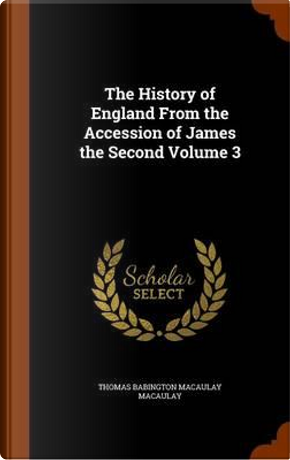 The History of England from the Accession of James the Second Volume 3 by Thomas Babington Macaulay