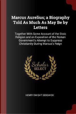 Marcus Aurelius; A Biography Told as Much as May Be by Letters by Henry Dwight Sedgwick