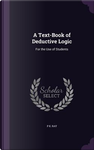 A Text-Book of Deductive Logic for the Use of Students by P K Ray
