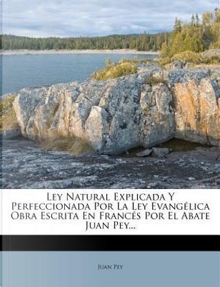 Ley Natural Explicada y Perfeccionada Por La Ley Evang Lica Obra Escrita En Franc S Por El Abate Juan Pey... by Juan Pey