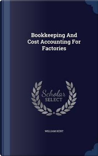 Bookkeeping and Cost Accounting for Factories by William Kent