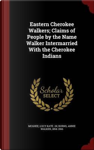 Eastern Cherokee Walkers; Claims of People by the Name Walker Intermarried with the Cherokee Indians by Lucy Kate 1n McGhee