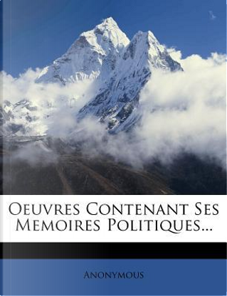 Oeuvres Contenant Ses Memoires Politiques. by ANONYMOUS