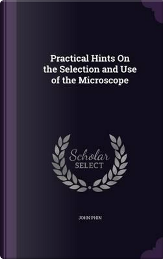 Practical Hints on the Selection and Use of the Microscope by John Phin
