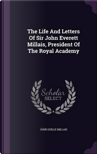 The Life and Letters of Sir John Everett Millais, President of the Royal Academy by John Guille Millais