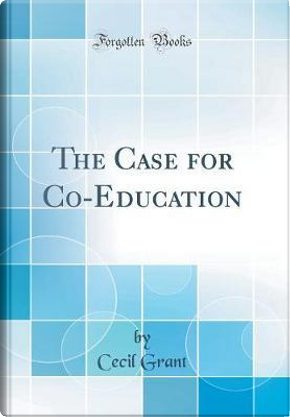 The Case for Co-Education (Classic Reprint) by Cecil Grant