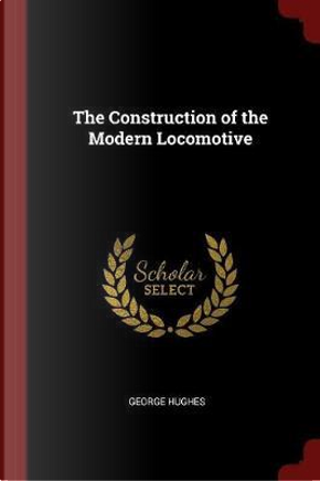 The Construction of the Modern Locomotive by George Hughes