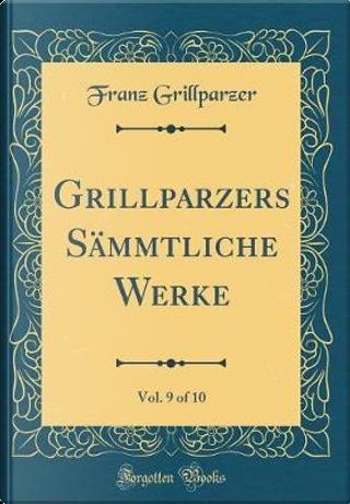 Grillparzers Sämmtliche Werke, Vol. 9 of 10 (Classic Reprint) by Franz Grillparzer