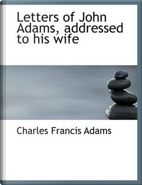 Letters of John Adams, Addressed to His Wife by Charles Francis Adams